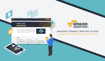 Amazon Connect Pricing in 2019: A Closer Look at Features, Costs, and More