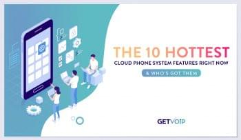 The 10 Hottest Cloud Phone System Features Right Now & Who's Got Them