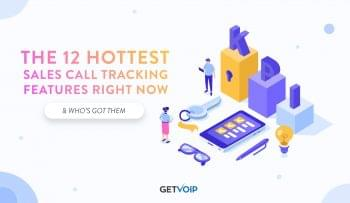 The 12 Hottest Sales Call Tracking Features Right Now & Who's Got Them