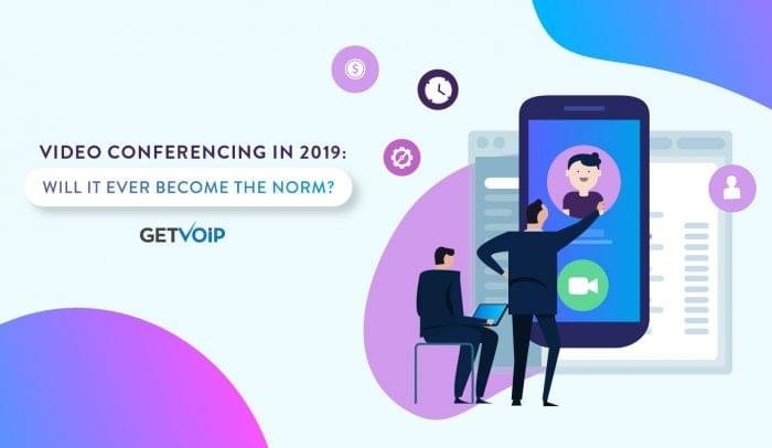Video Conferencing in 2019: Will it Ever Become The Norm?