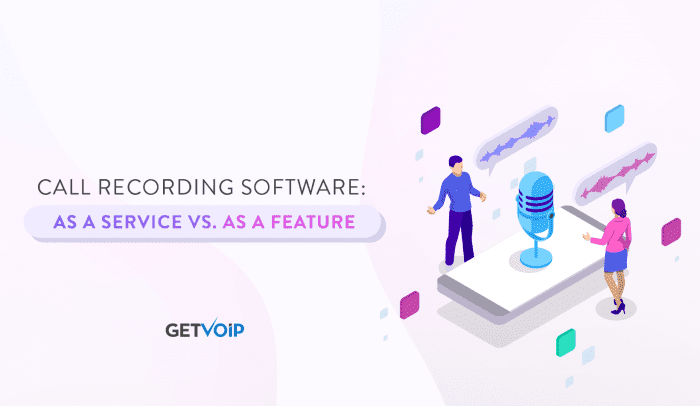 Call Recording Software: As a Service vs. As a Feature
