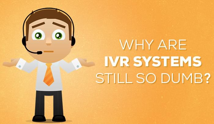 Why Are IVR Systems Still So Dumb?